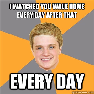 I watched you walk home every day after that EVERY DAY - I watched you walk home every day after that EVERY DAY  Peeta Mellark