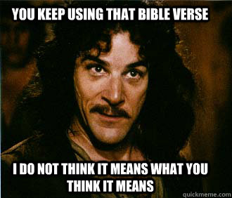 You keep using that Bible verse I do not think it means what you think it means