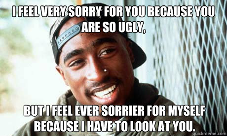 I feel very sorry for you because you are so ugly,  but I feel ever sorrier for myself because I have to look at you.    tupac