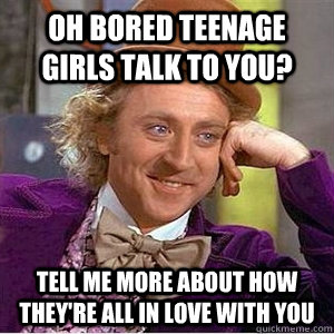 Oh bored teenage girls talk to you? Tell me more about how they're all in love with you