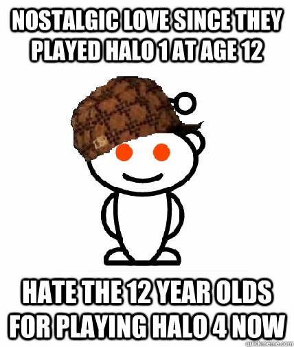 Nostalgic love since they played Halo 1 at age 12 Hate the 12 year olds for playing halo 4 now - Nostalgic love since they played Halo 1 at age 12 Hate the 12 year olds for playing halo 4 now  Scumbag Reddit