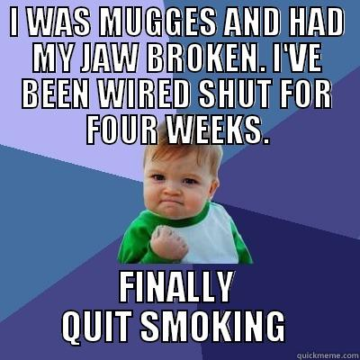 I WAS MUGGES AND HAD MY JAW BROKEN. I'VE BEEN WIRED SHUT FOR FOUR WEEKS. FINALLY QUIT SMOKING