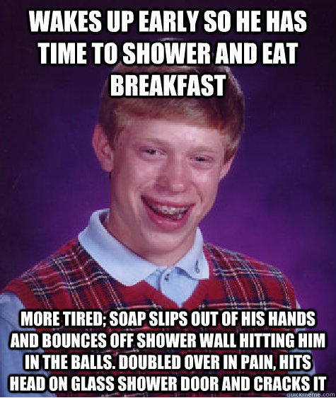 wakes up early so he has time to shower and eat breakfast more tired; soap slips out of his hands and bounces off shower wall hitting him in the balls. doubled over in pain, hits head on glass shower door and cracks it   Bad Luck Brian