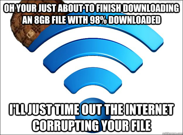 Oh your just about to finish downloading an 8gb file with 98% downloaded I'll just time out the internet corrupting your file  Scumbag Wireless