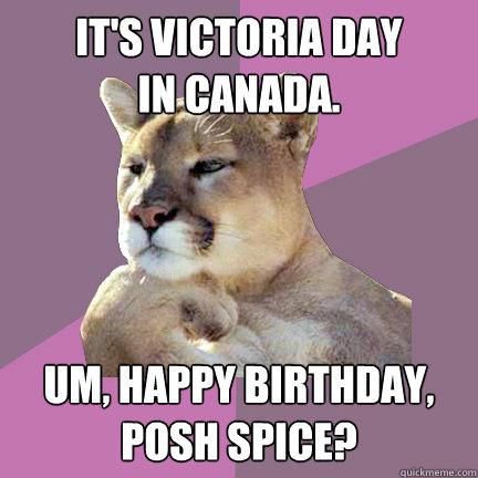 It's Victoria Day in canada. um, happy birthday,  posh spice? - It's Victoria Day in canada. um, happy birthday,  posh spice?  Poetry Puma