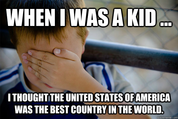 WHEN I WAS A KID ... I thought the united states of america was the best country in the world.