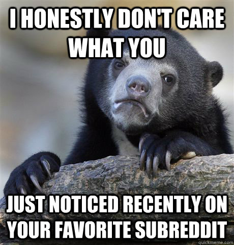 I honestly don't care what you just noticed recently on your favorite subreddit - I honestly don't care what you just noticed recently on your favorite subreddit  Confession Bear