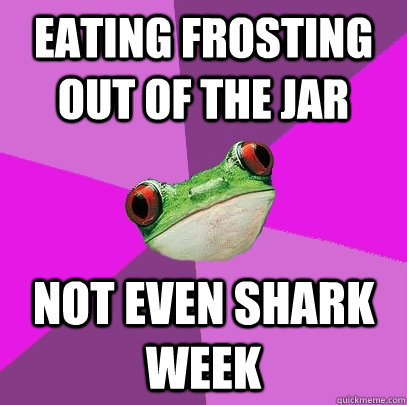 eating frosting out of the jar not even shark week - eating frosting out of the jar not even shark week  Foul Bachelorette Frog