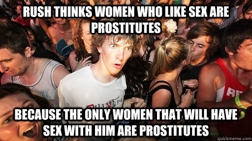 rush thinks women who like sex are prostitutes because the only women that will have sex with him are prostitutes - rush thinks women who like sex are prostitutes because the only women that will have sex with him are prostitutes  Sudden Clarity Clarence