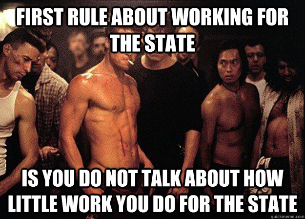 First rule about WORKING FOR THE STATE IS YOU DO NOT TALK ABOUT HOW LITTLE WORK YOU DO FOR THE STATE