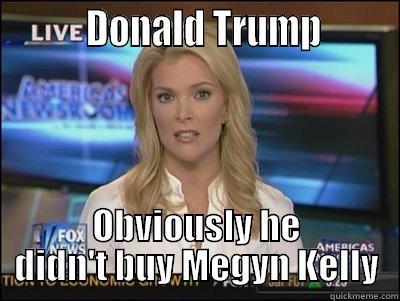 DONALD TRUMP        OBVIOUSLY HE DIDN'T BUY MEGYN KELLY Megyn Kelly