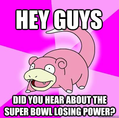 HEY GUYS Did you hear about the Super Bowl losing power? - HEY GUYS Did you hear about the Super Bowl losing power?  Slowpoke