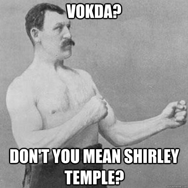 Vokda? don't you mean shirley temple? - Vokda? don't you mean shirley temple?  overly manly man