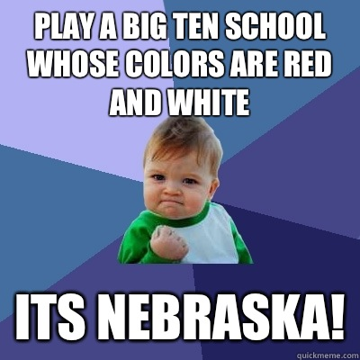 Play a Big Ten school whose colors are red and white  Its NEBRASKA! - Play a Big Ten school whose colors are red and white  Its NEBRASKA!  Success Kid