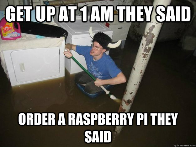 Get up at 1 am they said Order a Raspberry pi they said