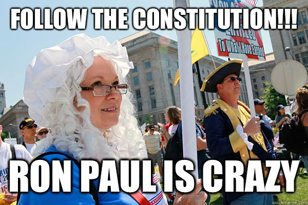 Follow the constitution!!! Ron Paul is crazy