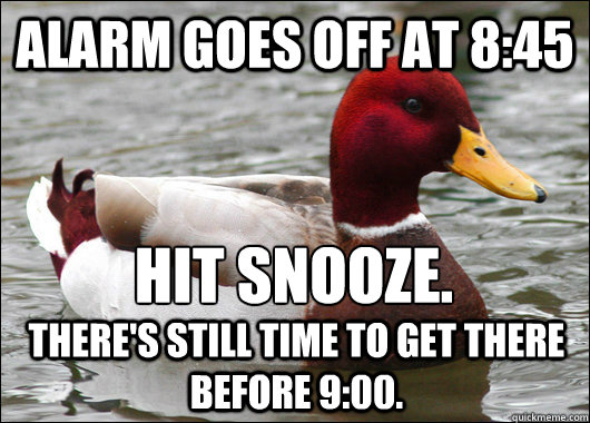 Alarm goes off at 8:45 Hit snooze.  There's still time to get there before 9:00. - Alarm goes off at 8:45 Hit snooze.  There's still time to get there before 9:00.  Malicious Advice Mallard