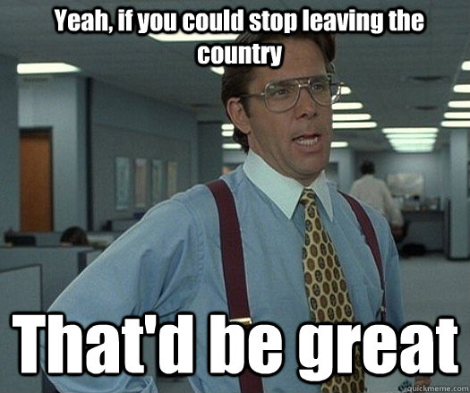 Yeah, if you could stop leaving the country That'd be great
