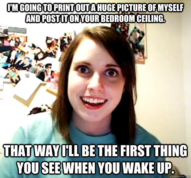 I'm going to print out a huge picture of myself and post it on your bedroom ceiling. That way I'll be the first thing you see when you wake up. - I'm going to print out a huge picture of myself and post it on your bedroom ceiling. That way I'll be the first thing you see when you wake up.  Overly Attached Girlfriend
