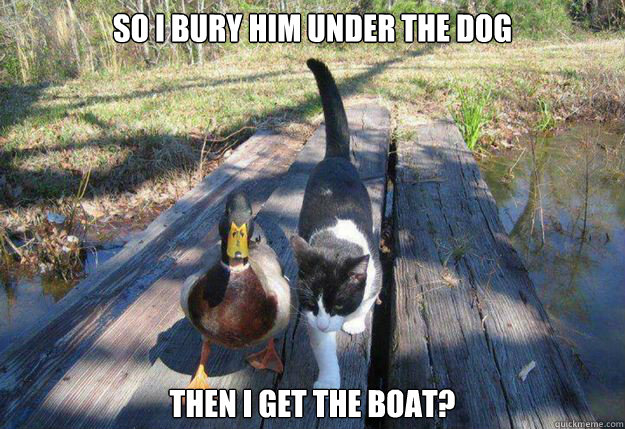 So I bury him under the dog then I get the boat?