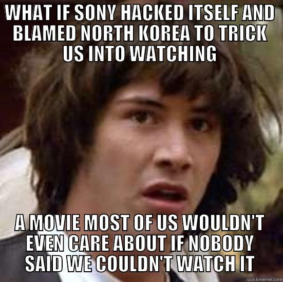 WHAT IF SONY HACKED ITSELF AND BLAMED NORTH KOREA TO TRICK US INTO WATCHING A MOVIE MOST OF US WOULDN'T EVEN CARE ABOUT IF NOBODY SAID WE COULDN'T WATCH IT conspiracy keanu
