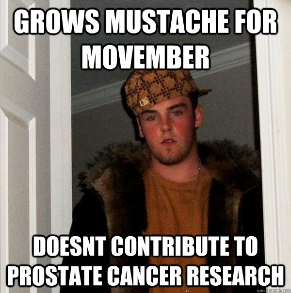 grows mustache for movember doesnt contribute to prostate cancer research - grows mustache for movember doesnt contribute to prostate cancer research  Scumbag Steve
