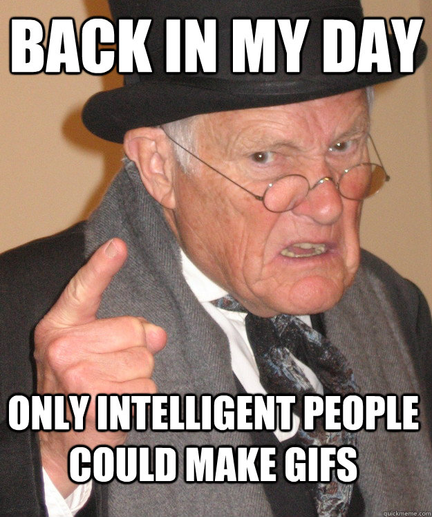 BACK IN MY DAY ONLY INTELLIGENT PEOPLE COULD MAKE GIFS  Angry Old Man