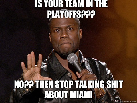 Is your team in the playoffs???   No?? Then stop talking Shit about Miami