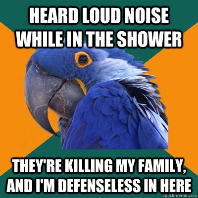 Heard loud noise while in the shower They're killing my family, and i'm defenseless in here - Heard loud noise while in the shower They're killing my family, and i'm defenseless in here  Paranoid Parrot