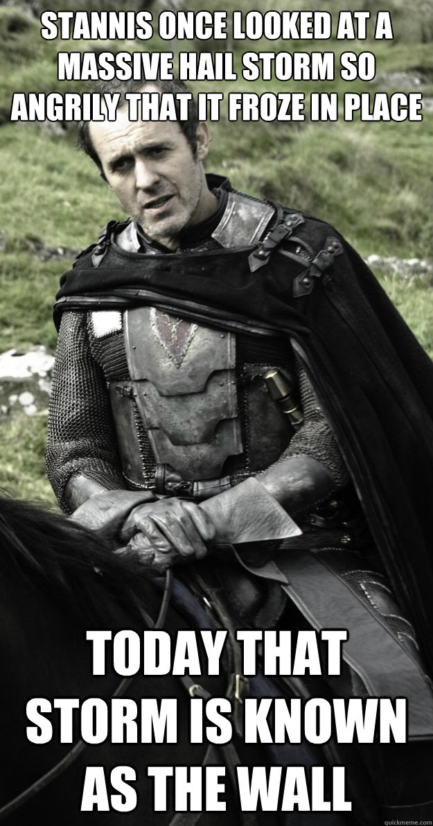 Stannis once looked at a massive hail storm so angrily that it froze in place Today that storm is known as The Wall