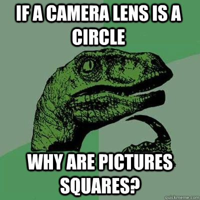 If a camera lens is a circle why are pictures squares?  - If a camera lens is a circle why are pictures squares?   Misc