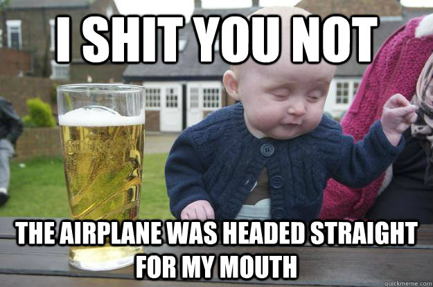 i shit you not the airplane was headed straight for my mouth  - i shit you not the airplane was headed straight for my mouth   drunk baby