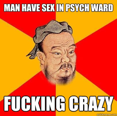 Man Have sex in psych ward fucking crazy  Confucius says