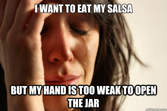 I want to eat my salsa but my hand is too weak to open the jar - I want to eat my salsa but my hand is too weak to open the jar  First World Problems