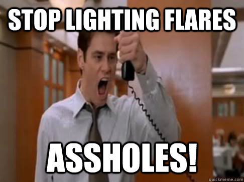 Stop lighting flares Assholes!