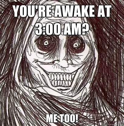 You're awake at 3:00 am? me too!