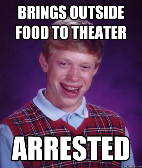 Brings Outside Food To Theater Arrested Bad Luck Brian