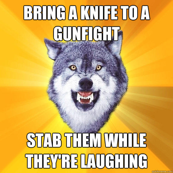 bring a knife to a gunfight stab them while they're laughing - bring a knife to a gunfight stab them while they're laughing  Courage Wolf