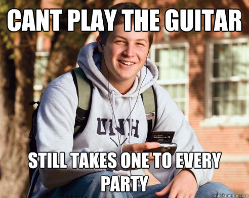 cant play the guitar still takes one to every party - cant play the guitar still takes one to every party  College Freshman