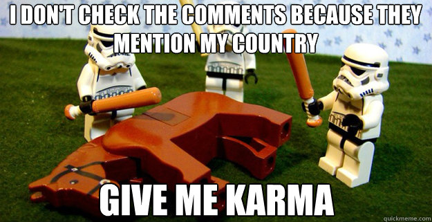 I don't check the comments because they mention my country give me karma - I don't check the comments because they mention my country give me karma  Misc