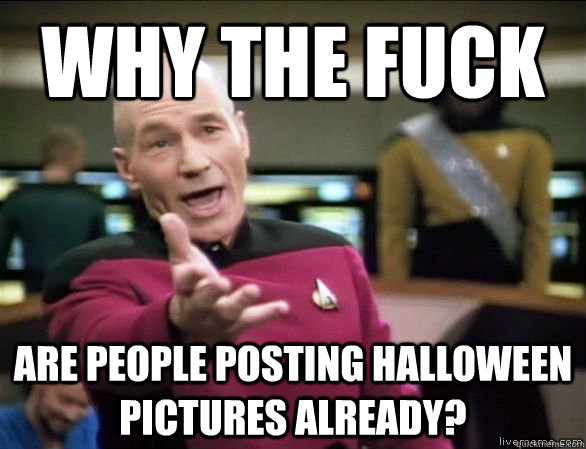 why the fuck are people posting halloween pictures already? - why the fuck are people posting halloween pictures already?  Annoyed Picard HD