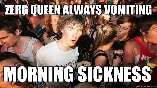 Zerg Queen Always Vomiting Morning Sickness - Zerg Queen Always Vomiting Morning Sickness  Sudden Clarity Clarence