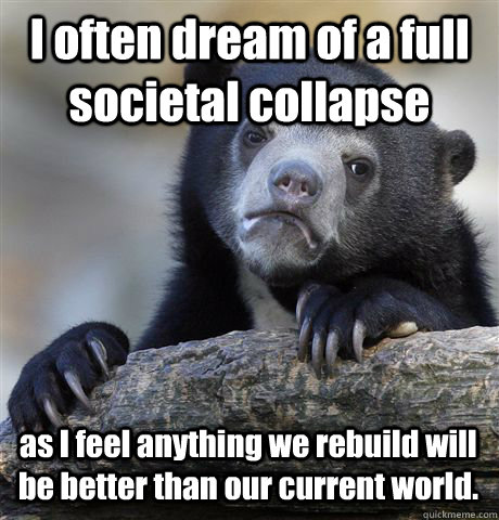 I often dream of a full societal collapse as I feel anything we rebuild will be better than our current world. - I often dream of a full societal collapse as I feel anything we rebuild will be better than our current world.  Confession Bear
