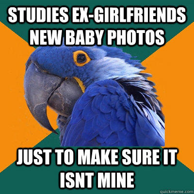 Studies ex-girlfriends new baby photos Just to make sure it isnt mine  Paranoid Parrot