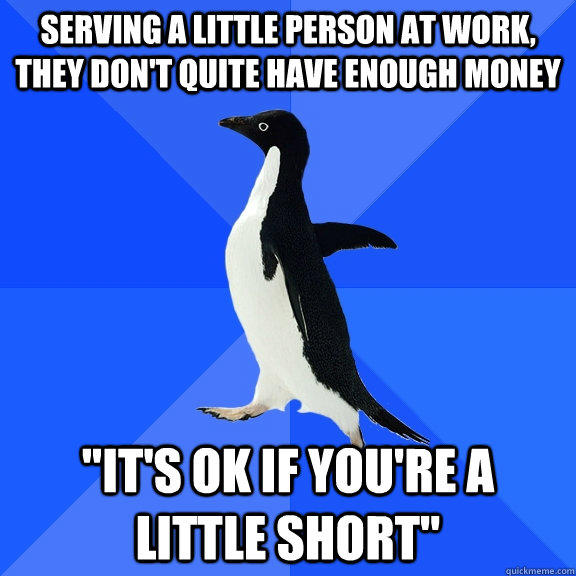 Serving a little person at work, they don't quite have enough money