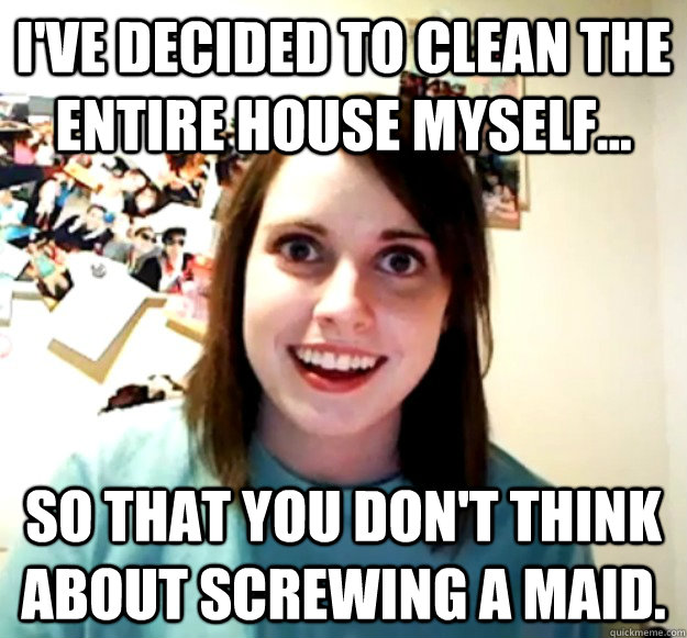 I've decided to clean the entire house myself... so that you don't think about screwing a maid.  - I've decided to clean the entire house myself... so that you don't think about screwing a maid.   Misc