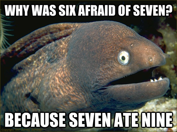 why was six afraid of seven? because seven ate nine - why was six afraid of seven? because seven ate nine  Bad Joke Eel