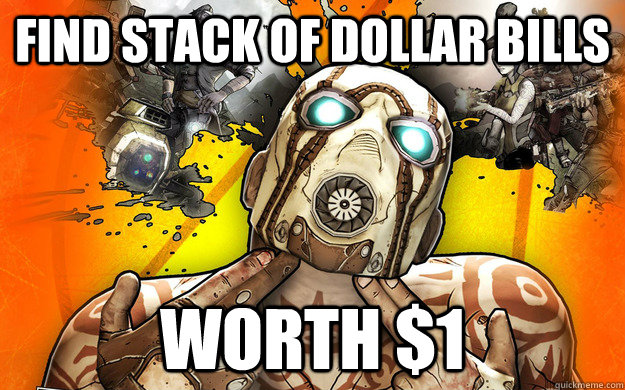 FIND STACK OF DOLLAR BILLS WORTH $1 - FIND STACK OF DOLLAR BILLS WORTH $1  Borderlands 2 Logic