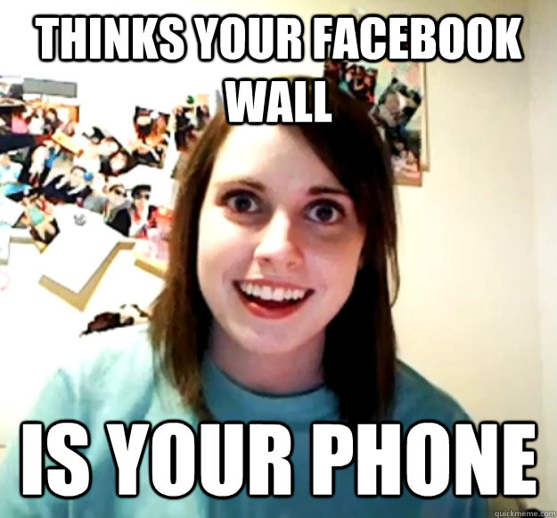 thinks your facebook wall is your phone - thinks your facebook wall is your phone  Overly Attached Girlfriend