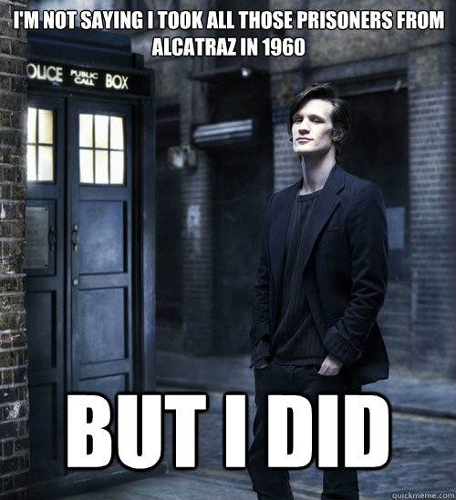 i'm not saying i took all those prisoners from alcatraz in 1960 But i did - i'm not saying i took all those prisoners from alcatraz in 1960 But i did  Cocky Doctor Who
